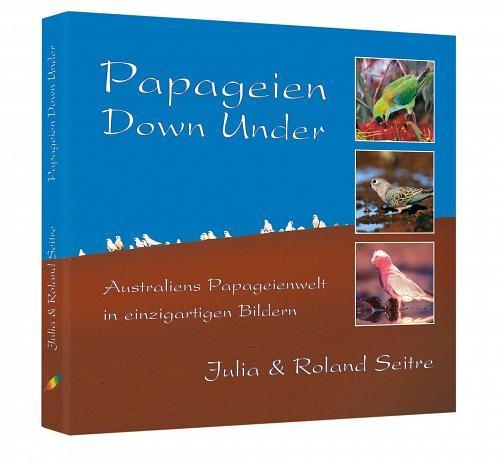Papageien Down Under:  Prachtband mit 160 S., (28 cm x 28 cm), 300 Farbf., geb. mit Schutzumschlag.